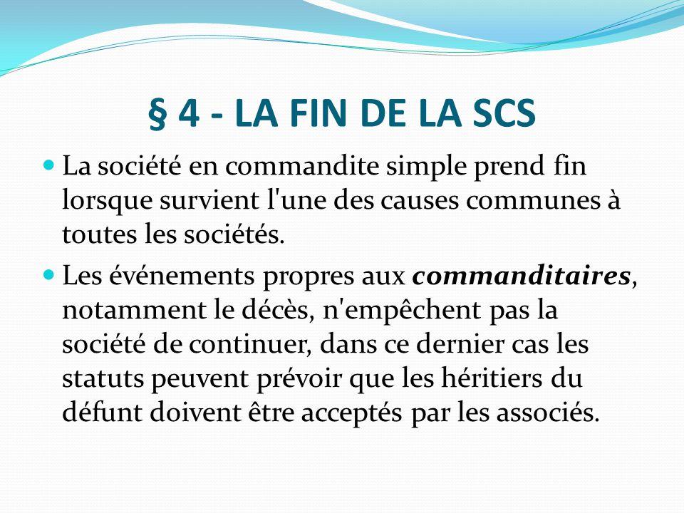 § 4 - LA FIN DE LA SCS La société en commandite simple prend fin lorsque survient l'une des causes communes à toutes les sociétés. Les événements prop