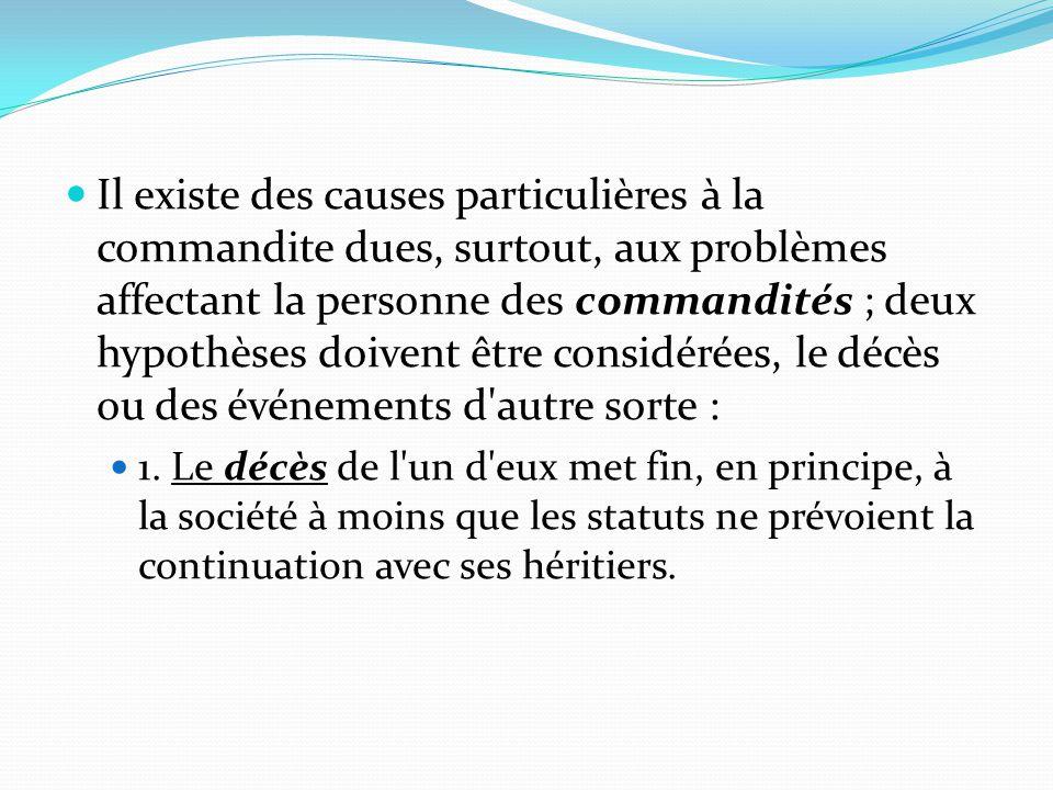 Il existe des causes particulières à la commandite dues, surtout, aux problèmes affectant la personne des commandités ; deux hypothèses doivent être c