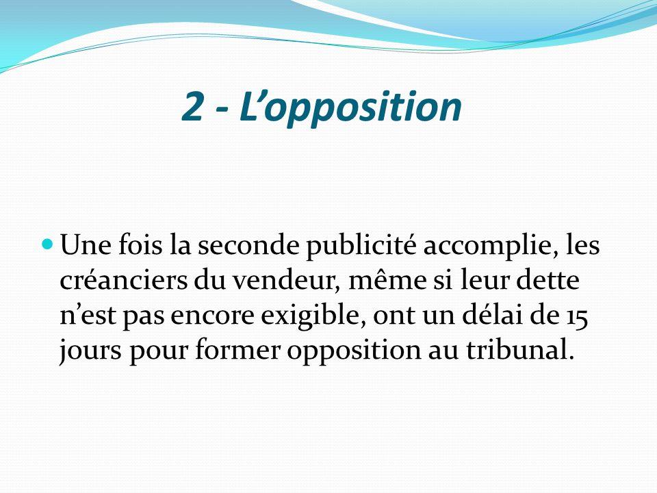 2 - L'opposition Une fois la seconde publicité accomplie, les créanciers du vendeur, même si leur dette n'est pas encore exigible, ont un délai de 15