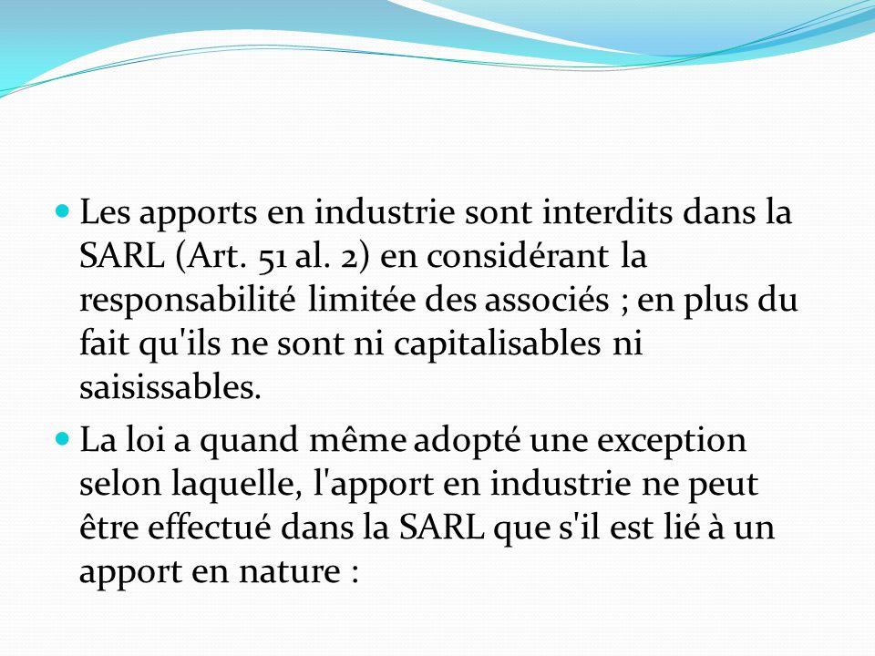 Les apports en industrie sont interdits dans la SARL (Art. 51 al. 2) en considérant la responsabilité limitée des associés ; en plus du fait qu'ils ne