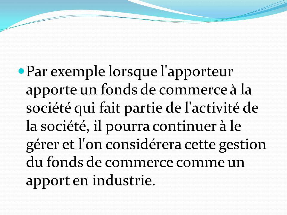 Par exemple lorsque l'apporteur apporte un fonds de commerce à la société qui fait partie de l'activité de la société, il pourra continuer à le gérer