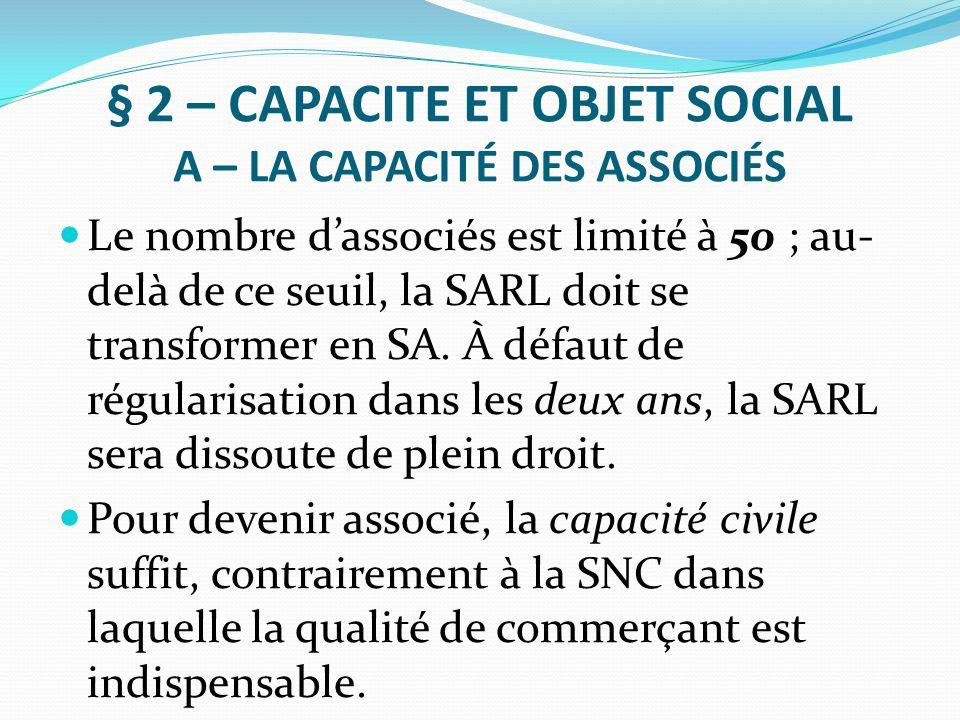 § 2 – CAPACITE ET OBJET SOCIAL A – LA CAPACITÉ DES ASSOCIÉS Le nombre d'associés est limité à 50 ; au- delà de ce seuil, la SARL doit se transformer e