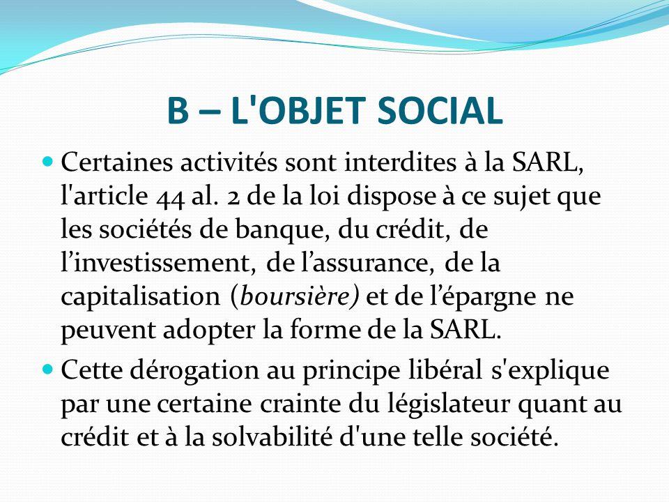 B – L'OBJET SOCIAL Certaines activités sont interdites à la SARL, l'article 44 al. 2 de la loi dispose à ce sujet que les sociétés de banque, du crédi