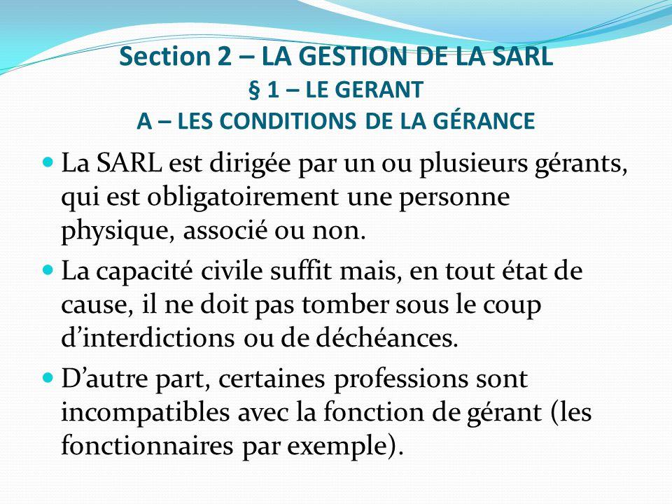 Section 2 – LA GESTION DE LA SARL § 1 – LE GERANT A – LES CONDITIONS DE LA GÉRANCE La SARL est dirigée par un ou plusieurs gérants, qui est obligatoir