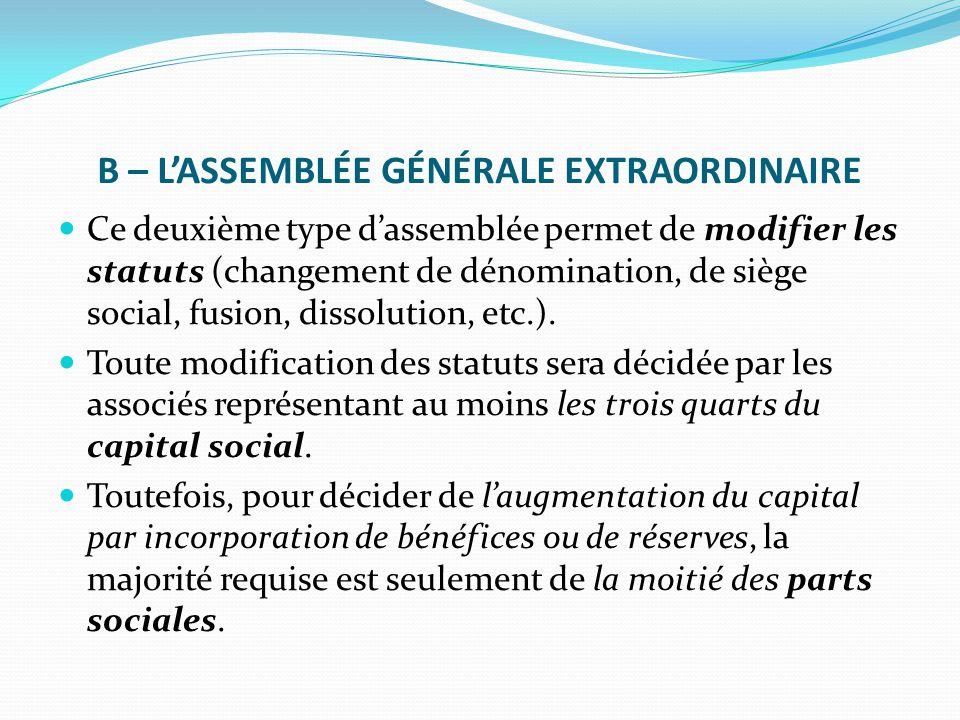 B – L'ASSEMBLÉE GÉNÉRALE EXTRAORDINAIRE Ce deuxième type d'assemblée permet de modifier les statuts (changement de dénomination, de siège social, fusi