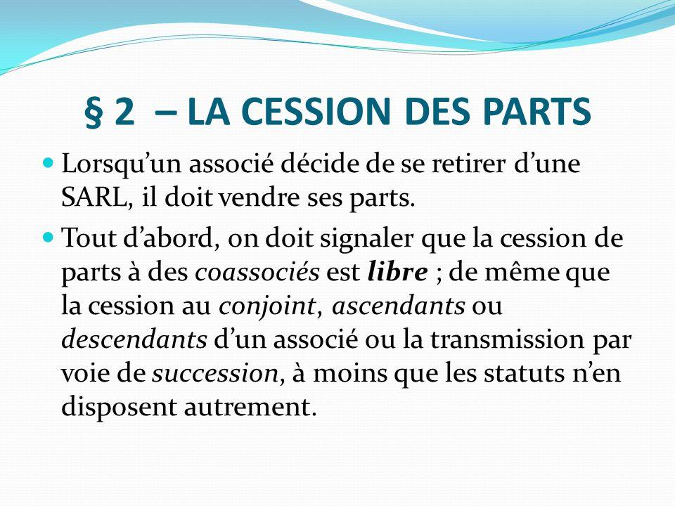§ 2 – LA CESSION DES PARTS Lorsqu'un associé décide de se retirer d'une SARL, il doit vendre ses parts. Tout d'abord, on doit signaler que la cession