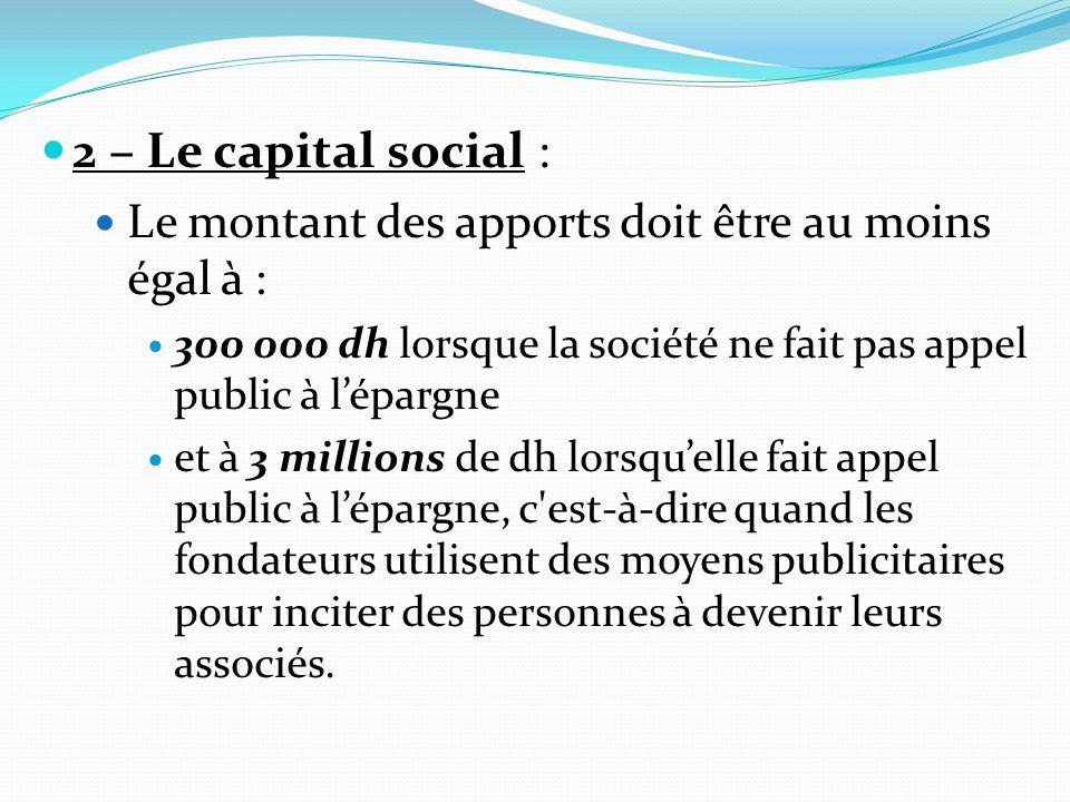 2 – Le capital social : Le montant des apports doit être au moins égal à : 300 000 dh lorsque la société ne fait pas appel public à l'épargne et à 3 m