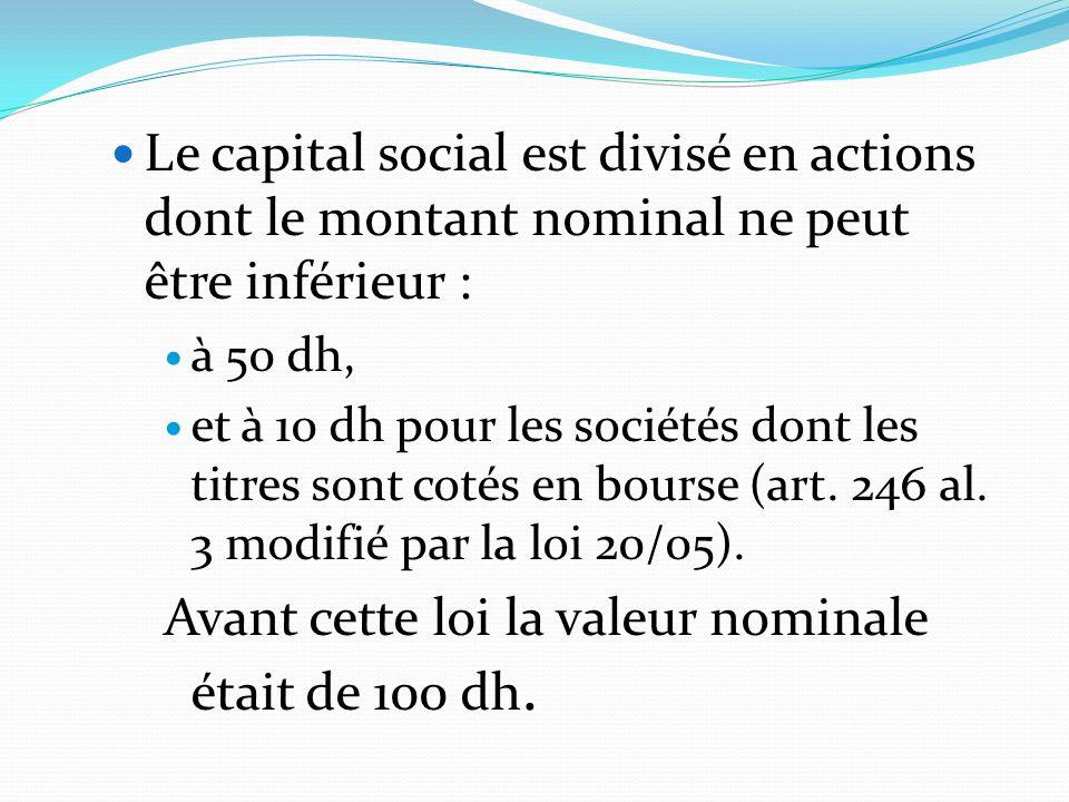 Le capital social est divisé en actions dont le montant nominal ne peut être inférieur : à 50 dh, et à 10 dh pour les sociétés dont les titres sont co