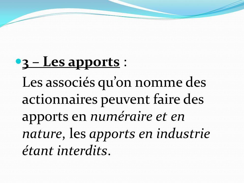 3 – Les apports : Les associés qu'on nomme des actionnaires peuvent faire des apports en numéraire et en nature, les apports en industrie étant interd