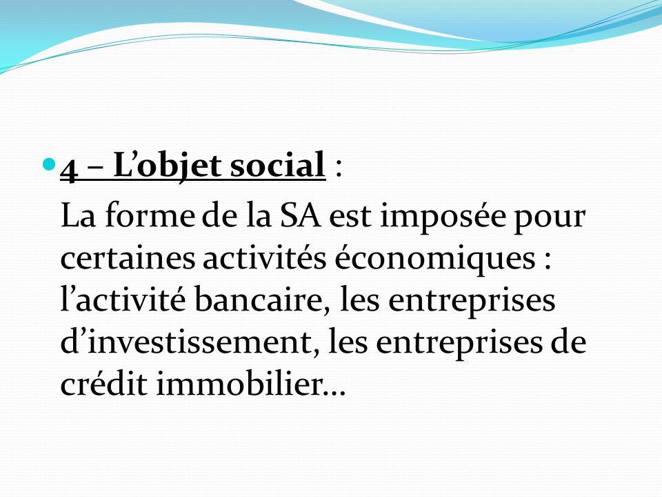 4 – L'objet social : La forme de la SA est imposée pour certaines activités économiques : l'activité bancaire, les entreprises d'investissement, les e