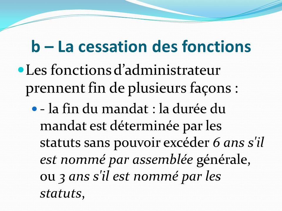 b – La cessation des fonctions Les fonctions d'administrateur prennent fin de plusieurs façons : - la fin du mandat : la durée du mandat est déterminé