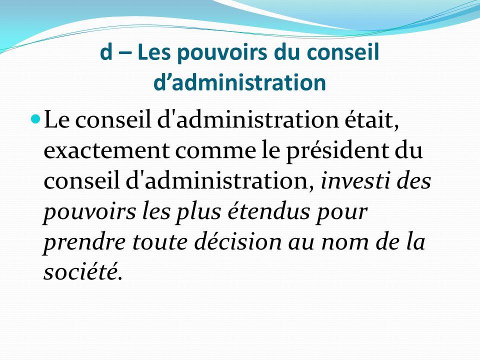 d – Les pouvoirs du conseil d'administration Le conseil d'administration était, exactement comme le président du conseil d'administration, investi des