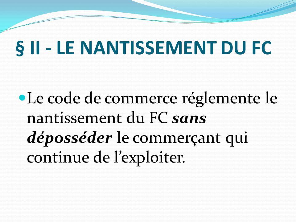 § II - LE NANTISSEMENT DU FC Le code de commerce réglemente le nantissement du FC sans déposséder le commerçant qui continue de l'exploiter.