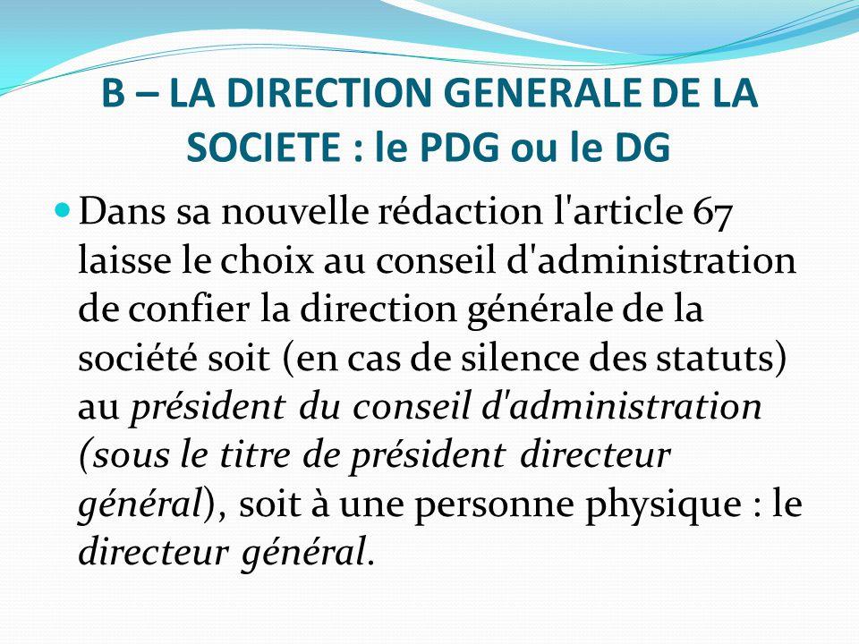 B – LA DIRECTION GENERALE DE LA SOCIETE : le PDG ou le DG Dans sa nouvelle rédaction l'article 67 laisse le choix au conseil d'administration de confi