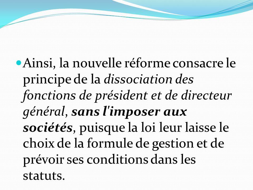 Ainsi, la nouvelle réforme consacre le principe de la dissociation des fonctions de président et de directeur général, sans l'imposer aux sociétés, pu
