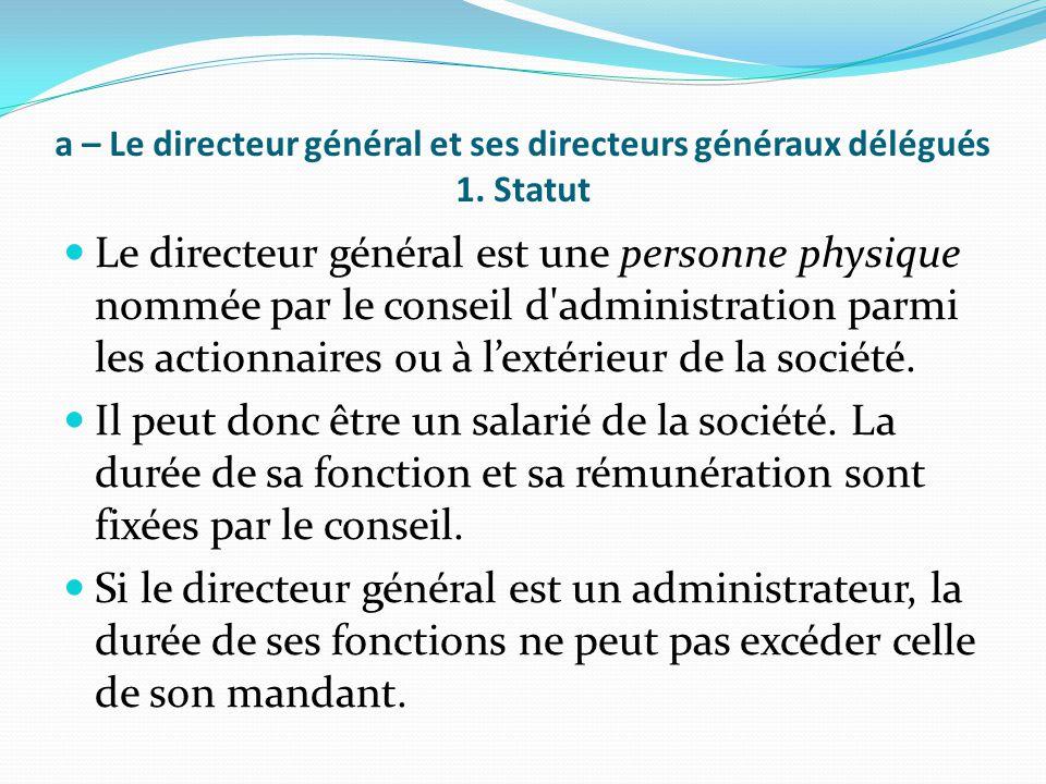 a – Le directeur général et ses directeurs généraux délégués 1. Statut Le directeur général est une personne physique nommée par le conseil d'administ
