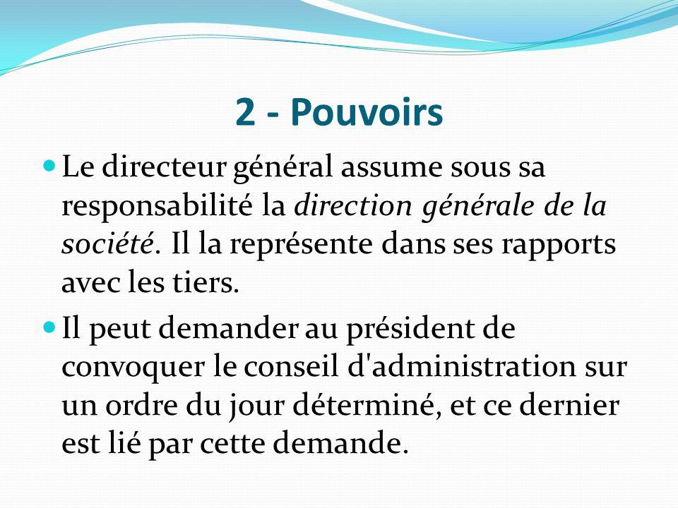 2 - Pouvoirs Le directeur général assume sous sa responsabilité la direction générale de la société. Il la représente dans ses rapports avec les tiers