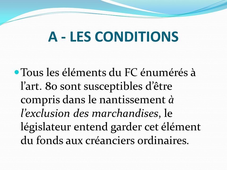 A - LES CONDITIONS Tous les éléments du FC énumérés à l'art. 80 sont susceptibles d'être compris dans le nantissement à l'exclusion des marchandises,
