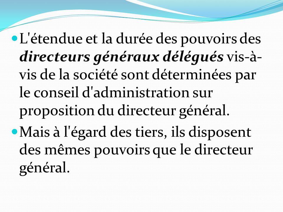 L'étendue et la durée des pouvoirs des directeurs généraux délégués vis-à- vis de la société sont déterminées par le conseil d'administration sur prop