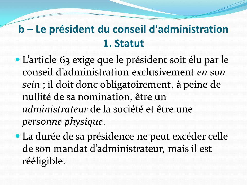 b – Le président du conseil d'administration 1. Statut L'article 63 exige que le président soit élu par le conseil d'administration exclusivement en s