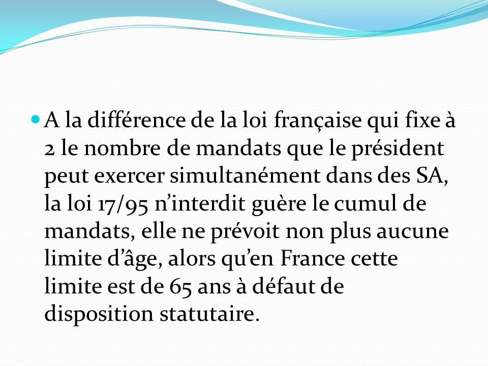 A la différence de la loi française qui fixe à 2 le nombre de mandats que le président peut exercer simultanément dans des SA, la loi 17/95 n'interdit