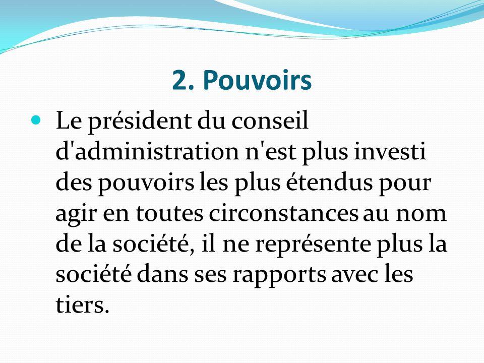 2. Pouvoirs Le président du conseil d'administration n'est plus investi des pouvoirs les plus étendus pour agir en toutes circonstances au nom de la s