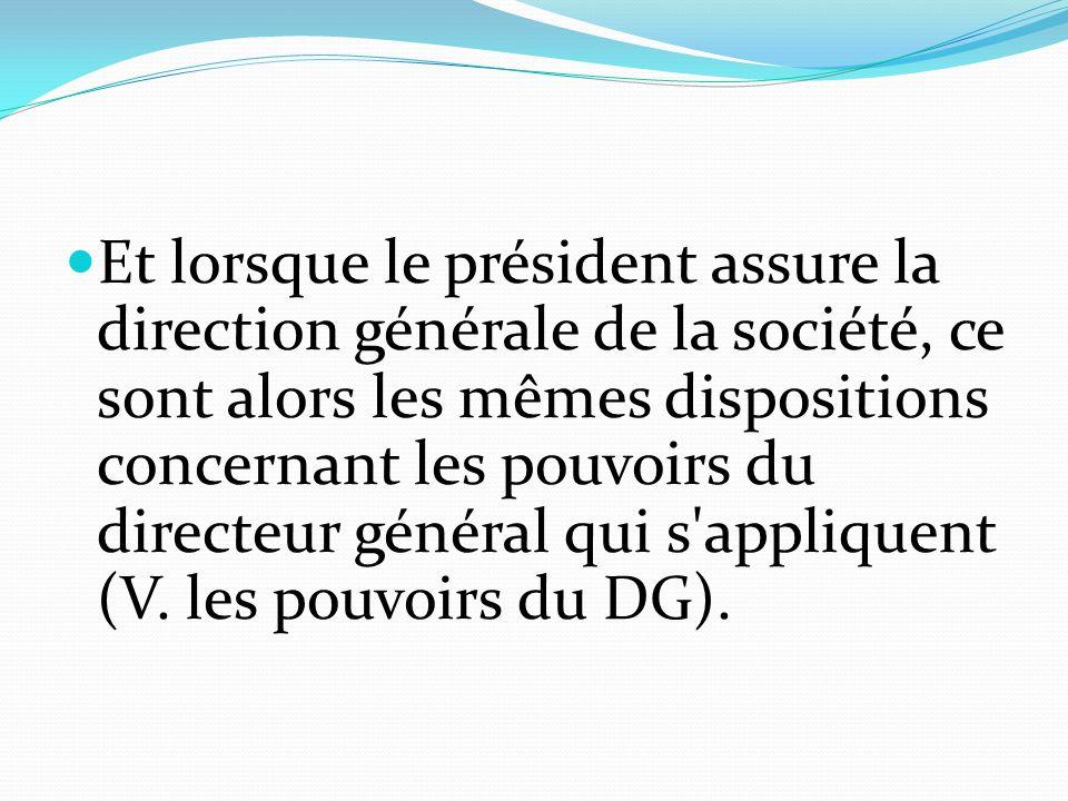 Et lorsque le président assure la direction générale de la société, ce sont alors les mêmes dispositions concernant les pouvoirs du directeur général