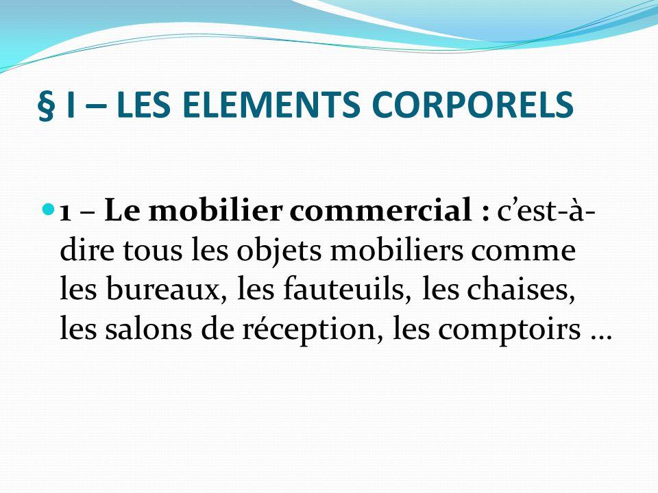 § I – LES ELEMENTS CORPORELS 1 – Le mobilier commercial : c'est-à- dire tous les objets mobiliers comme les bureaux, les fauteuils, les chaises, les s