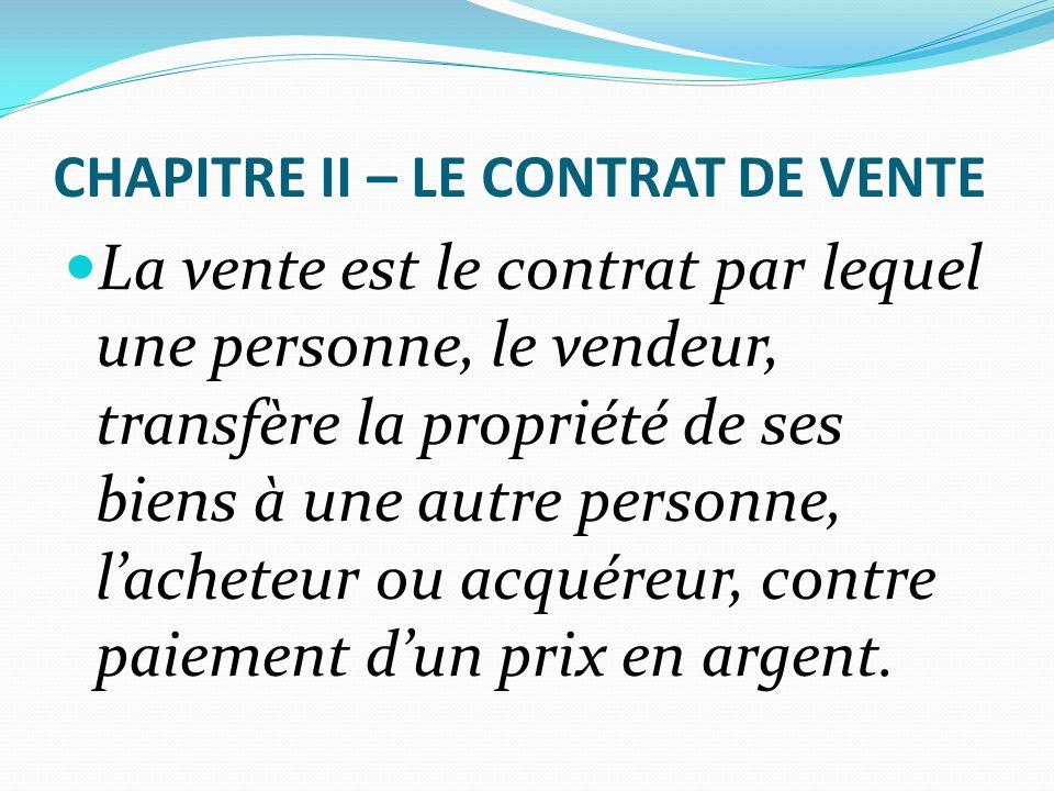 CHAPITRE II – LE CONTRAT DE VENTE La vente est le contrat par lequel une personne, le vendeur, transfère la propriété de ses biens à une autre personn