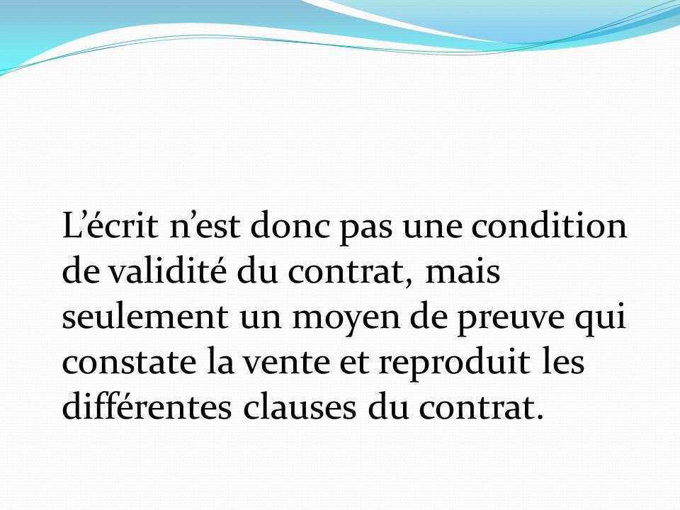 L'écrit n'est donc pas une condition de validité du contrat, mais seulement un moyen de preuve qui constate la vente et reproduit les différentes clau
