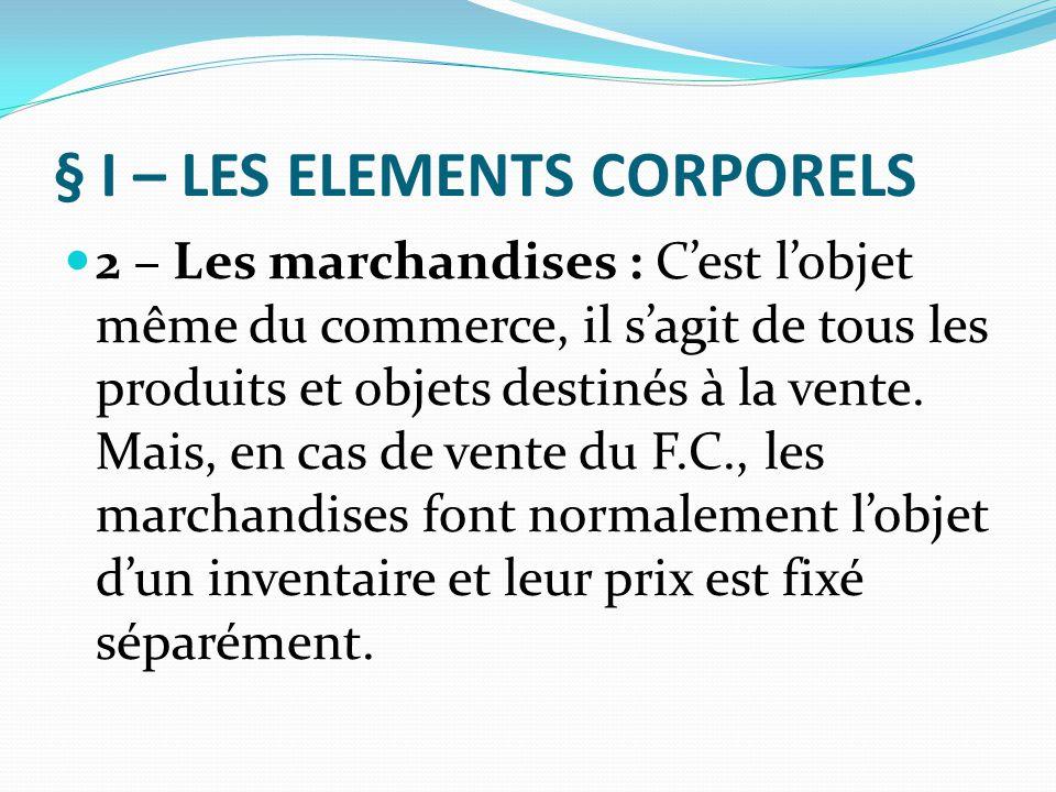§ I – LES ELEMENTS CORPORELS 3 – Le matériel et l'outillage : Ces deux termes sont synonymes, ils désignent tous les biens meubles, autres que le mobilier commercial, qui servent à l'exploitation du fonds, exemple : les appareils et machines, les moyens de transport…