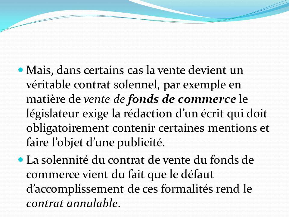 Mais, dans certains cas la vente devient un véritable contrat solennel, par exemple en matière de vente de fonds de commerce le législateur exige la r