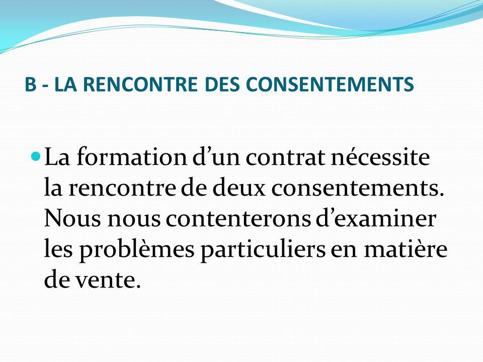 B - LA RENCONTRE DES CONSENTEMENTS La formation d'un contrat nécessite la rencontre de deux consentements. Nous nous contenterons d'examiner les probl