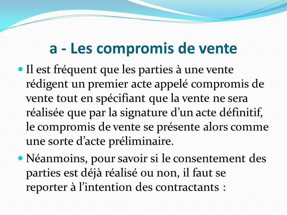 a - Les compromis de vente Il est fréquent que les parties à une vente rédigent un premier acte appelé compromis de vente tout en spécifiant que la ve