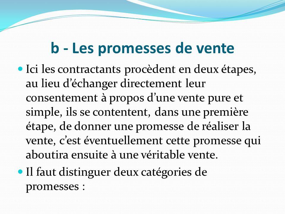 b - Les promesses de vente Ici les contractants procèdent en deux étapes, au lieu d'échanger directement leur consentement à propos d'une vente pure e