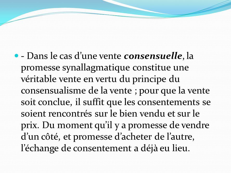 - Dans le cas d'une vente consensuelle, la promesse synallagmatique constitue une véritable vente en vertu du principe du consensualisme de la vente ;