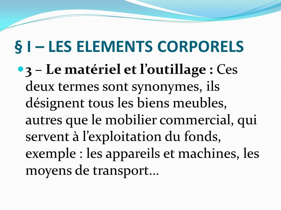 § I – LES ELEMENTS CORPORELS Il faut noter cependant que ces éléments corporels n'ont pas toujours une importance dans un F.C., sauf par exemple les appareils et machines dans l'industrie, le mobilier dans l'hôtellerie ou les véhicules de transport (bus et cars) dans le commerce de transport…