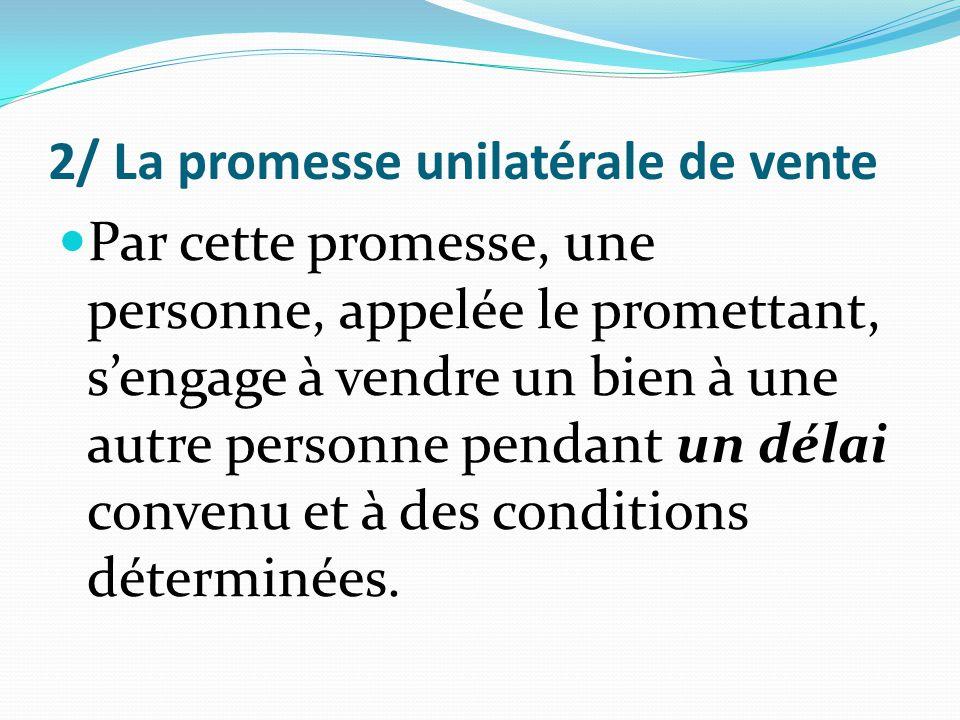 2/ La promesse unilatérale de vente Par cette promesse, une personne, appelée le promettant, s'engage à vendre un bien à une autre personne pendant un