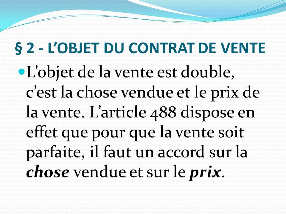 § 2 - L'OBJET DU CONTRAT DE VENTE L'objet de la vente est double, c'est la chose vendue et le prix de la vente. L'article 488 dispose en effet que pou