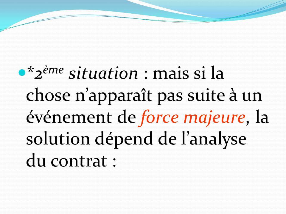 *2 ème situation : mais si la chose n'apparaît pas suite à un événement de force majeure, la solution dépend de l'analyse du contrat :