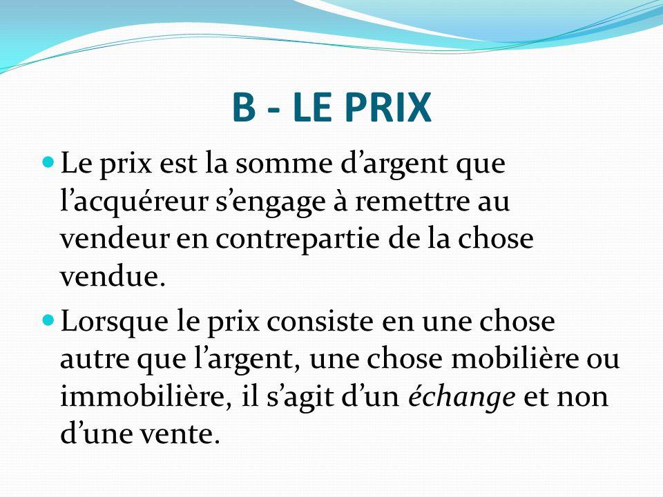 B - LE PRIX Le prix est la somme d'argent que l'acquéreur s'engage à remettre au vendeur en contrepartie de la chose vendue. Lorsque le prix consiste