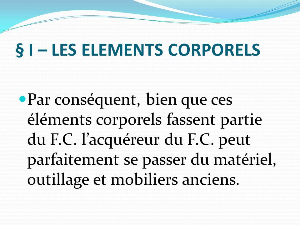 § I – LES ELEMENTS CORPORELS Par conséquent, bien que ces éléments corporels fassent partie du F.C. l'acquéreur du F.C. peut parfaitement se passer du
