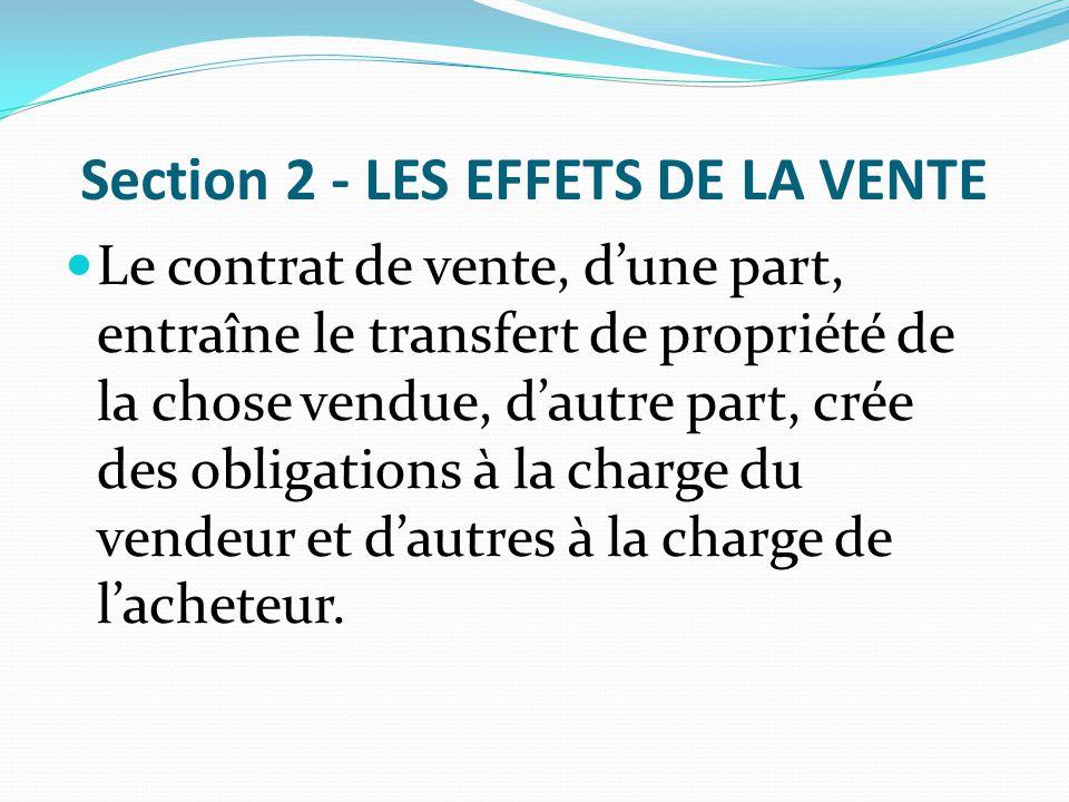 Section 2 - LES EFFETS DE LA VENTE Le contrat de vente, d'une part, entraîne le transfert de propriété de la chose vendue, d'autre part, crée des obli