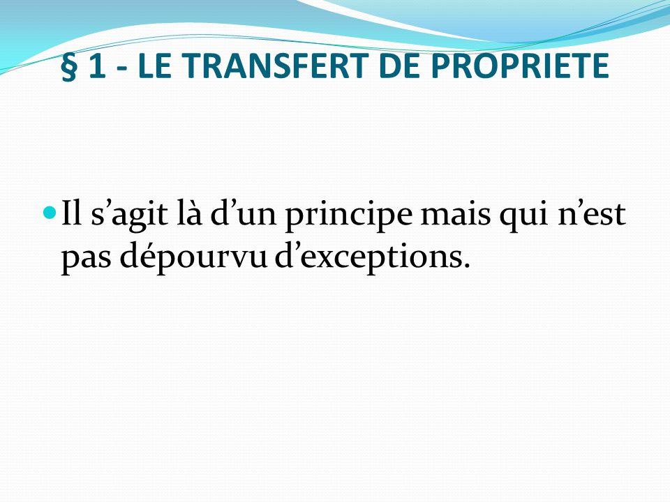 § 1 - LE TRANSFERT DE PROPRIETE Il s'agit là d'un principe mais qui n'est pas dépourvu d'exceptions.