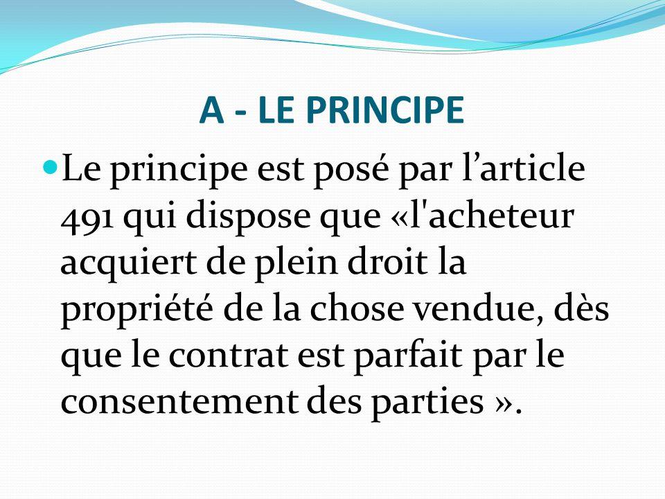 A - LE PRINCIPE Le principe est posé par l'article 491 qui dispose que «l'acheteur acquiert de plein droit la propriété de la chose vendue, dès que le