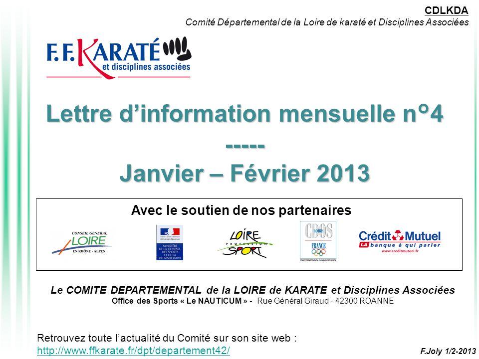 Lettre d'information mensuelle n°4 ----- Janvier – Février 2013 Avec le soutien de nos partenaires CDLKDA Comité Départemental de la Loire de karaté et Disciplines Associées Le COMITE DEPARTEMENTAL de la LOIRE de KARATE et Disciplines Associées Office des Sports « Le NAUTICUM » - Rue Général Giraud - 42300 ROANNE Retrouvez toute l'actualité du Comité sur son site web : http://www.ffkarate.fr/dpt/departement42/ http://www.ffkarate.fr/dpt/departement42/ F.Joly 1/2-2013