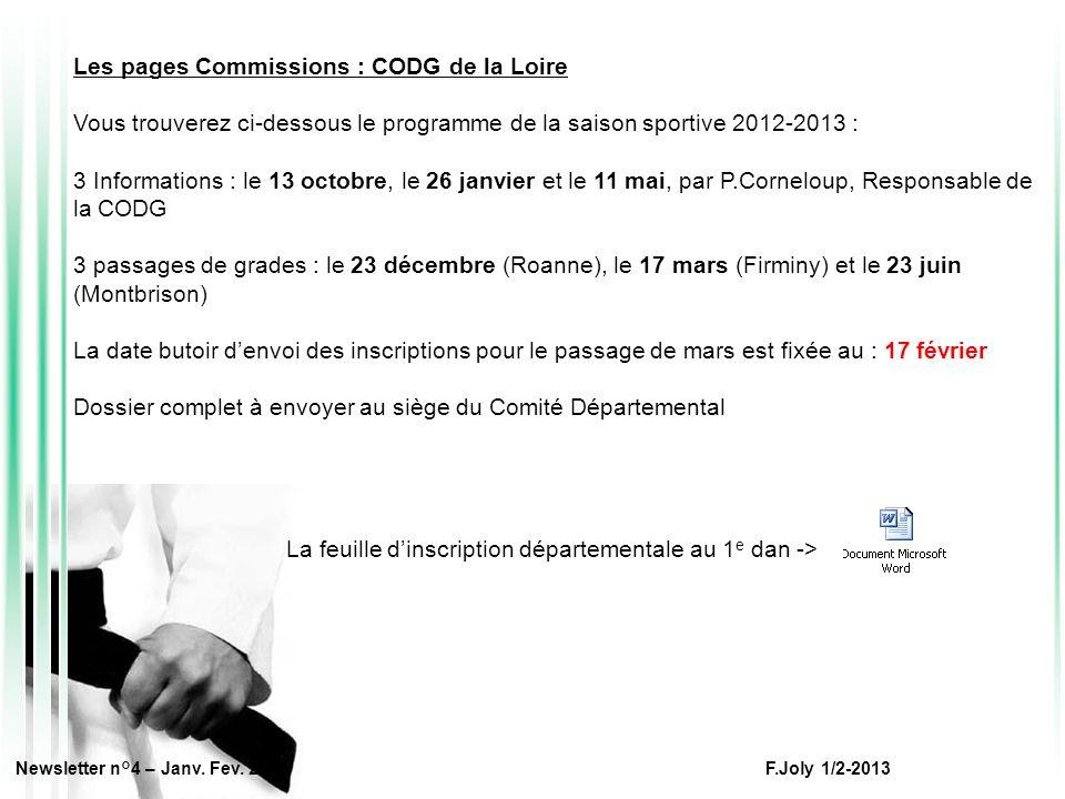 Les pages Commissions : CODG de la Loire Vous trouverez ci-dessous le programme de la saison sportive 2012-2013 : 3 Informations : le 13 octobre, le 26 janvier et le 11 mai, par P.Corneloup, Responsable de la CODG 3 passages de grades : le 23 décembre (Roanne), le 17 mars (Firminy) et le 23 juin (Montbrison) La date butoir d'envoi des inscriptions pour le passage de mars est fixée au : 17 février Dossier complet à envoyer au siège du Comité Départemental La feuille d'inscription départementale au 1 e dan -> Newsletter n°4 – Janv.