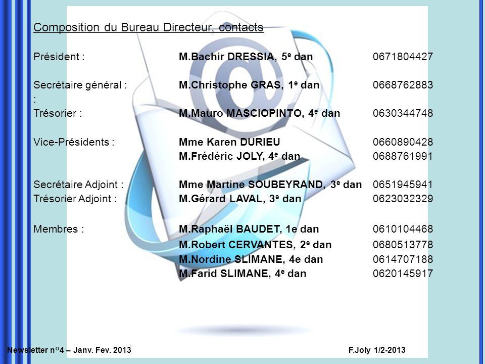 Composition du Bureau Directeur, contacts Président : M.Bachir DRESSIA, 5 e dan0671804427 Secrétaire général :M.Christophe GRAS, 1 e dan0668762883 : Trésorier :M.Mauro MASCIOPINTO, 4 e dan0630344748 Vice-Présidents :Mme Karen DURIEU0660890428 M.Frédéric JOLY, 4 e dan0688761991 Secrétaire Adjoint : Mme Martine SOUBEYRAND, 3 e dan0651945941 Trésorier Adjoint : M.Gérard LAVAL, 3 e dan0623032329 Membres : M.Raphaël BAUDET, 1e dan0610104468 M.Robert CERVANTES, 2 e dan0680513778 M.Nordine SLIMANE, 4e dan0614707188 M.Farid SLIMANE, 4 e dan0620145917