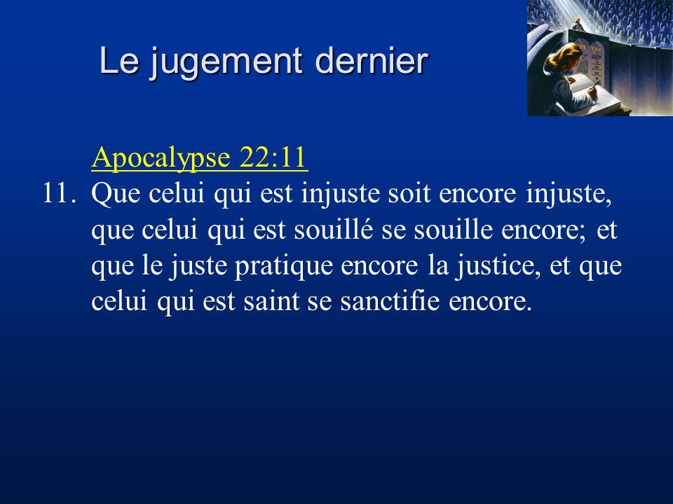 Le jugement dernier Apocalypse 22:11 11.Que celui qui est injuste soit encore injuste, que celui qui est souillé se souille encore; et que le juste pratique encore la justice, et que celui qui est saint se sanctifie encore.