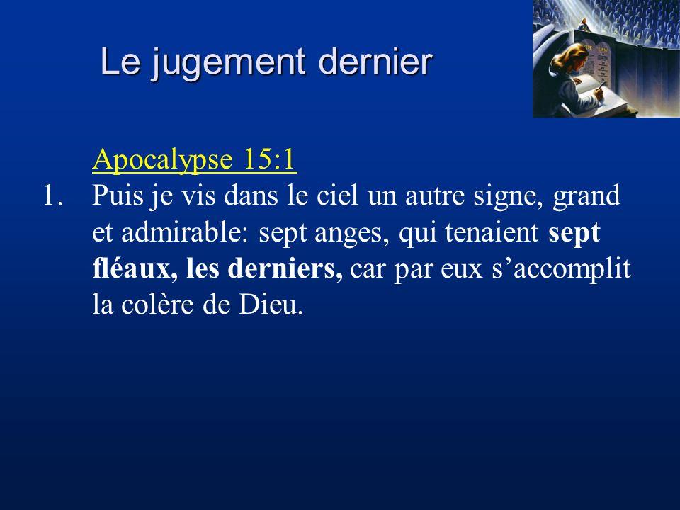 Le jugement dernier Apocalypse 15:1 1.Puis je vis dans le ciel un autre signe, grand et admirable: sept anges, qui tenaient sept fléaux, les derniers, car par eux s'accomplit la colère de Dieu.